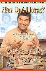 ?Por Qu? Lloras? (Why You Crying?): Una mirada en serio a la vida, el amor, y la risa (My Long, Hard Look at Life, Love, and Laughter) (Spanish Edition) by George Lopez (2005-05-10)