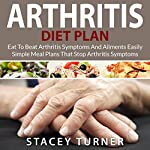 Arthritis Diet Plan: Eat to Beat Arthritis Symptoms and Ailments Easily: Simple Meal Plans That Stop Arthritis Symptoms | Stacey Turner