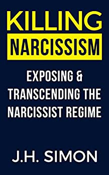 Killing Narcissism: Exposing & Transcending The Narcissist Regime (Kill A Narcissist Book 2) by [Simon, JH]