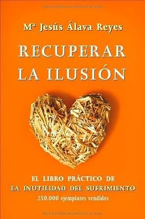 Recuperar la ilusión: el libro practico de la inutilidad del sufrimiento (Psicologia