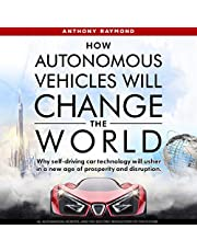 How Autonomous Vehicles Will Change the World: Why Self-Driving Car Technology Will Usher in a New Age of Prosperity and Disruption. AI, Automation, Robots, and the Electric Revolution of the Future