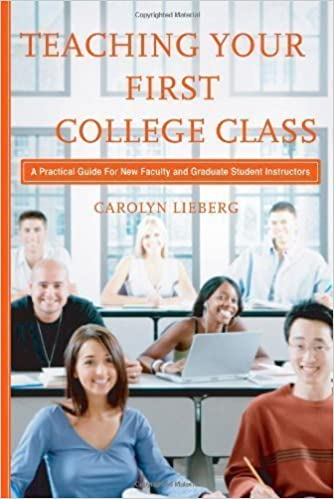 Teaching Your First College Class: A Practical Guide for New Faculty and Graduate Student Instructors by Lieberg, Carolyn (2008)