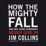 How the Mighty Fall: And Why Some Companies Never Give In | Jim Collins