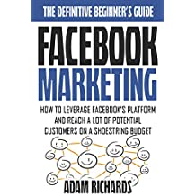 Facebook Marketing: The Definitive Beginner's Guide: How To Leverage Facebook's Platform And Reach A LOT Of Potential Customers On A Shoestring Budget ... Business, Internet Marketing Strategies)