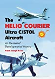 The Helio Courier Ultra C/STOL Aircraft, Frank Joseph Rowe, 0786477199