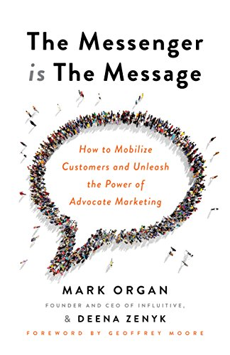 The Messenger is The Message: How to Mobilize Customers and Unleash the Power of Advocate Marketing