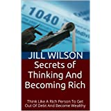 Secrets of Thinking And Becoming Rich: Think Like A Rich Person To Get Out  Of Debt And Become Wealthy