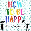 How to Be Happy Audiobook by Eva Woods Narrated by Lucy Brownhill