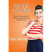 How to be a Cool Mom: Master Strategies for Raising Happy, Healthy, Brilliant Kids!