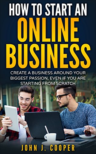 How To Start An Online Business: Create A Business Around Your Biggest Passion, Even If You Are Starting From Scratch (Best Domain Names For Sale)