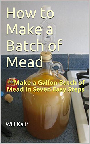 How to Make a Batch of Mead: Make a Gallon Batch of Mead in Seven Easy Steps by Will Kalif