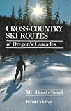 Cross-country ski routes of Oregon s Cascades: Mt. Hood, Bend (and southern Washington)