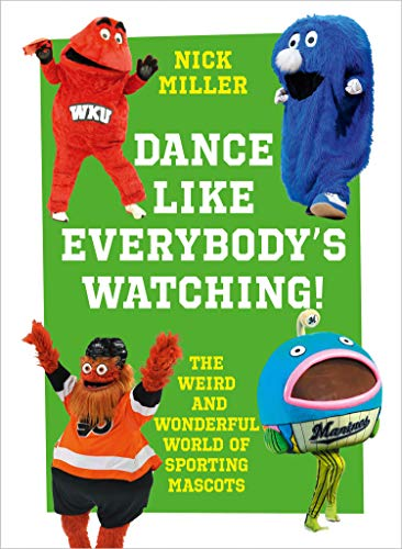 Dance Like Everybody's Watching!: The Weird and Wonderful World of Sporting Mascots por Nick Miller