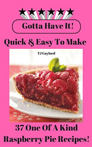(Gotta Have It Quick & Easy To Make 37 One Of A Kind Raspberry Pie Recipes!)