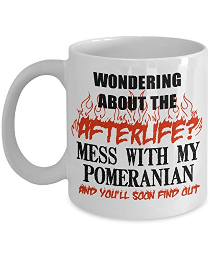 Pomeranian Mug - Wondering About The Afterlife ? Mess With My Pomeranian And You'll Soon Find Out | White Coffee - Chihuahua Yomiko