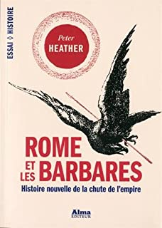 Rome et les Barbares : histoire nouvelle de la chute d'un empire, Heather, Peter J.