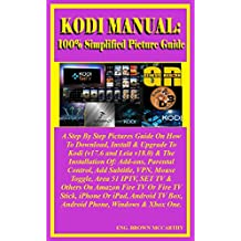 Kodi Manual: 100% Simplified Picture Guide: A Step By Step Picture Guide On How To Download, Install & Upgrade to Kodi (v17.6 and leia v18.0) & The Installation Of: Add-ons, Parental control...