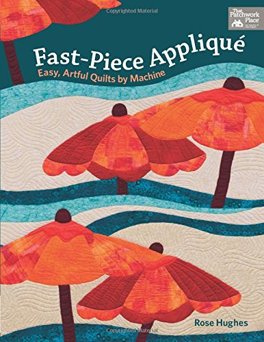 Fast-Piece Applique: Easy, Artful Quilts by Machine