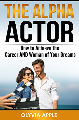The Alpha Actor: How to Achieve the Career AND Woman of Your Dreams