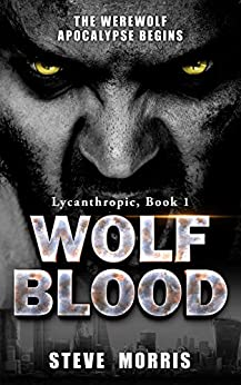 Wolf Blood: The Werewolf Apocalypse Begins (Lycanthropic Book 1) by [Morris, Steve]