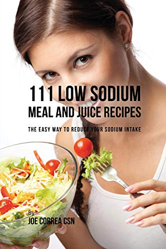 111 Low Sodium Meal and Juice Recipes: The Easy Way to Reduce Your Sodium Intake (Juice Recipes For Diabetes And High Blood Pressure)