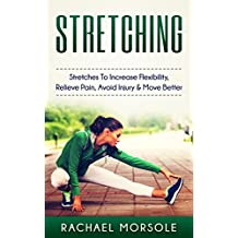 Stretching: Stretches To Increase Flexibility, Relieve Pain, Avoid Injury & Move Better