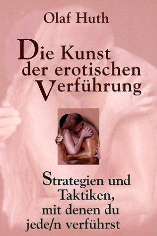 Die Kunst der erotischen Verführung: Strategien und Taktiken, mit denen du jede/n verführst