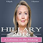 Hillary 2016: A Lifetime in the Making (Hillary Clinton 2016, Clinton Cash, Clinton Money, Clinton Campaign) | Elijah Hunter