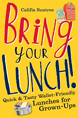 Bring Your Lunch: Quick and Tasty Wallet-Friendly Lunches for Grown-Ups ()