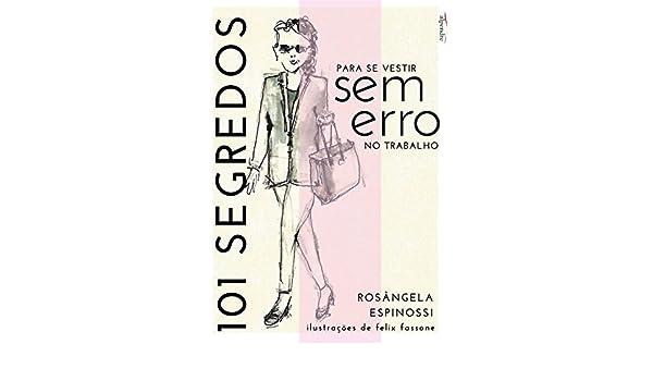 101 segredos para se vestir sem erro no trabalho: Rosângela Espinossi (Portuguese Edition) - Kindle edition by Rosângela Espinossi, Felix Fassone.
