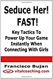 Seduce Her! FAST! - Key Tactics to Power up Your Game Instantly When Connecting with Girls, Francisco Bujan, 1466435577