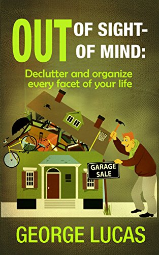 Out of Sight-Out of Mind: Declutter and organize every facet of your life by [Lucas, George]