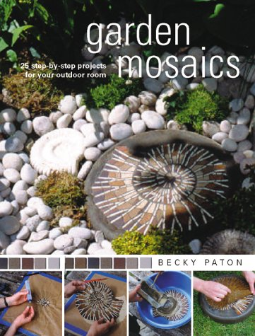 Garden Mosaics : 25 Step-By-Step Projects for Your Outdoor Room by Becky Paton