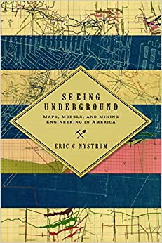 Seeing Underground: Maps, Models, and Mining Engineering in America (Mining and Society Series)