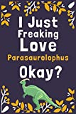 "I Just Freaking Love Parasaurolophus Okay?: (Diary, Notebook) (Journals) or Personal Use for Men, Women and Kids Cute Gift For Parasaurolophus Lovers. 6"" x 9"" (15.24 x 22.86 cm) - 120 Pages"