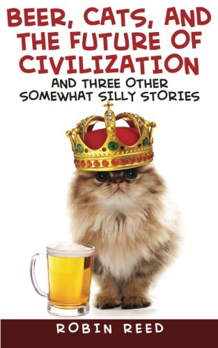Beer, Cats, and the Future of Civilization: And Three Other Somewhat Silly Stories