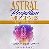 Astral Projection for Beginners: How to Master the Ultimate Out-of-Body Experience: Transcend Your Physical Self and Travel to the Astral Plane