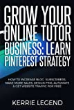 Grow Your Online Tutor Business: Learn Pinterest Strategy: How to Increase Blog Subscribers, Make More Sales, Design Pins, Automate & Get Website Traffic for Free