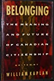 Belonging : The Meaning and Future of Canadian Citizenship, Kaplan, William, 0773509879