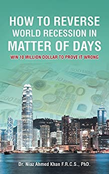 How To Reverse World Recession In Matter Of Days: WIN 10 MILLION DOLLAR TO PROVE IT WRONG by [Dr. Niaz Ahmed Khan F.R.C.S. PhD.]