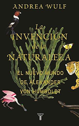La invencion de la naturaleza: El mundo nuevo de Alexander von Humboldt / The Invention of Nature: Alexander von Humboldt's New World (Spanish Edition) [Andrea Wulf] (Tapa Dura)