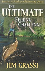 The Ultimate Fishing Challenge: Stories of Faith and Following Jesus James E. Grassi