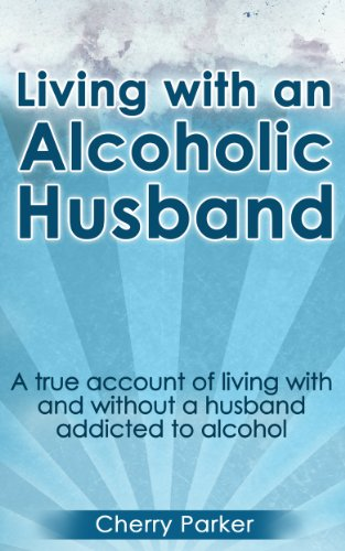 Living with an Alcoholic Husband: A true account of living with and without a husband addicted to alcohol