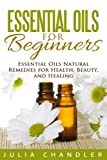 Essential Oils Guide Book Essential Oils for Beginners: Essential Oils Natural Remedies for Health, Beauty, and Healing