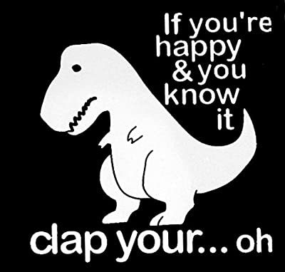 T-Rex Dinosaur If You're Happy Funny Decal Vinyl Sticker|Cars Trucks Vans Walls Laptop| White |5.5 x 5.5 in|CCI1399