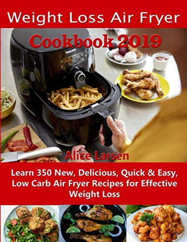 Weight Loss Air Fryer Cookbook 2019: Learn 350 New, Delicious, Quick & Easy, Low Carb Air Fryer Recipes for Effective Weight Loss by Alice Larsen