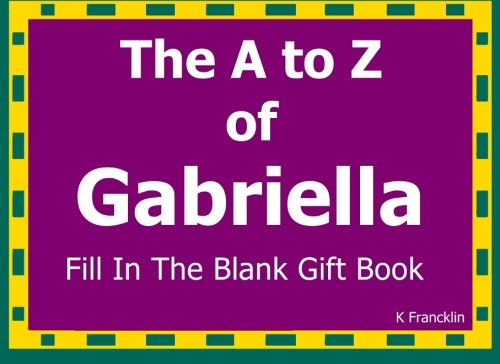 Read Online The A to Z of Gabriella Fill In The Blank Gift Book: Personalized Meaning of Name (A to Z Name Gift Book) (Volume 67) pdf epub
