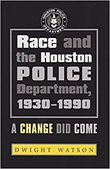 Race and the Houston Police Department, 1930-1990: A Change Did Come (Centennial Series of the Association of Former Students Texas A and M University (Pdf))