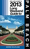 Delaplaine's 2013 Long Weekend Guide to Palm Beach, Andrew Delaplaine, 1480223573
