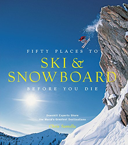 Fifty Places to Ski and Snowboard Before You Die: Downhill Experts Share the World's Greatest Destinations (Best Snow Resorts In The World)